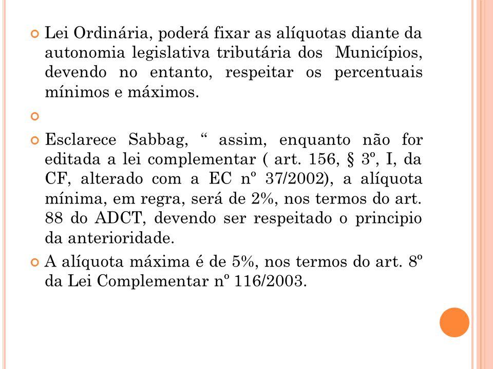 Lei Ordinária, poderá fixar as alíquotas diante da autonomia legislativa tributária dos Municípios, devendo no entanto, respeitar os percentuais mínim