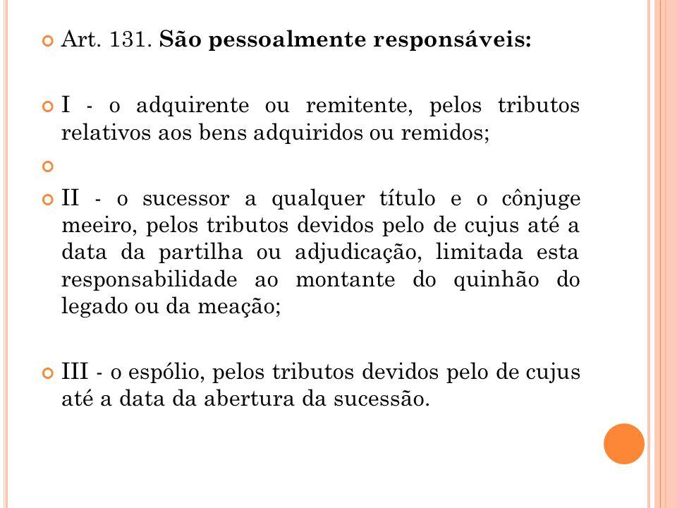 Art. 131. São pessoalmente responsáveis: I - o adquirente ou remitente, pelos tributos relativos aos bens adquiridos ou remidos; II - o sucessor a qua