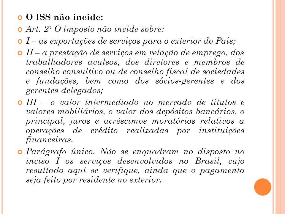 O ISS não incide: Art. 2 o O imposto não incide sobre: I – as exportações de serviços para o exterior do País; II – a prestação de serviços em relação