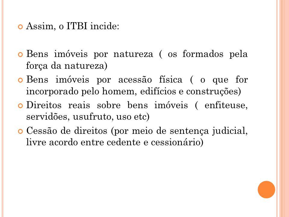 Assim, o ITBI incide: Bens imóveis por natureza ( os formados pela força da natureza) Bens imóveis por acessão física ( o que for incorporado pelo hom
