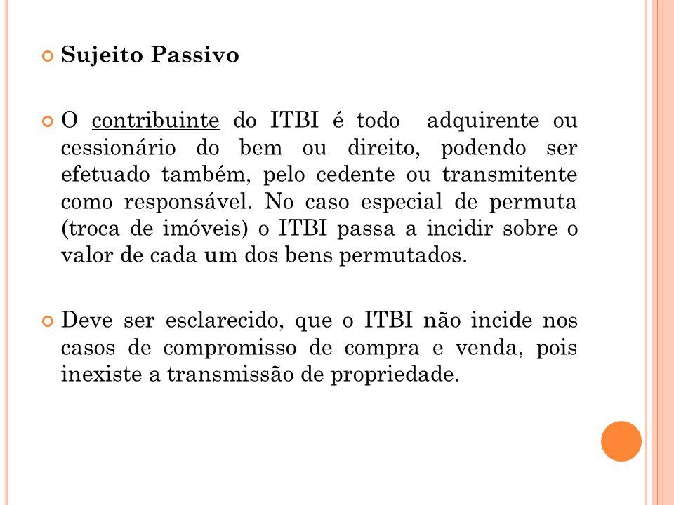 Sujeito Passivo O contribuinte do ITBI é todo adquirente ou cessionário do bem ou direito, podendo ser efetuado também, pelo cedente ou transmitente c