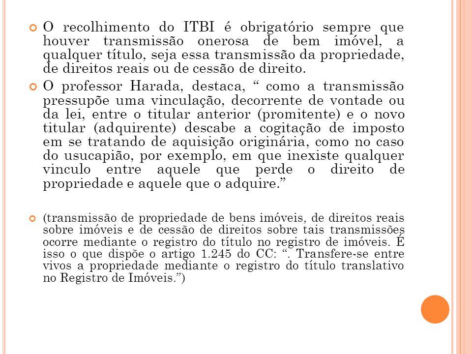 O recolhimento do ITBI é obrigatório sempre que houver transmissão onerosa de bem imóvel, a qualquer título, seja essa transmissão da propriedade, de