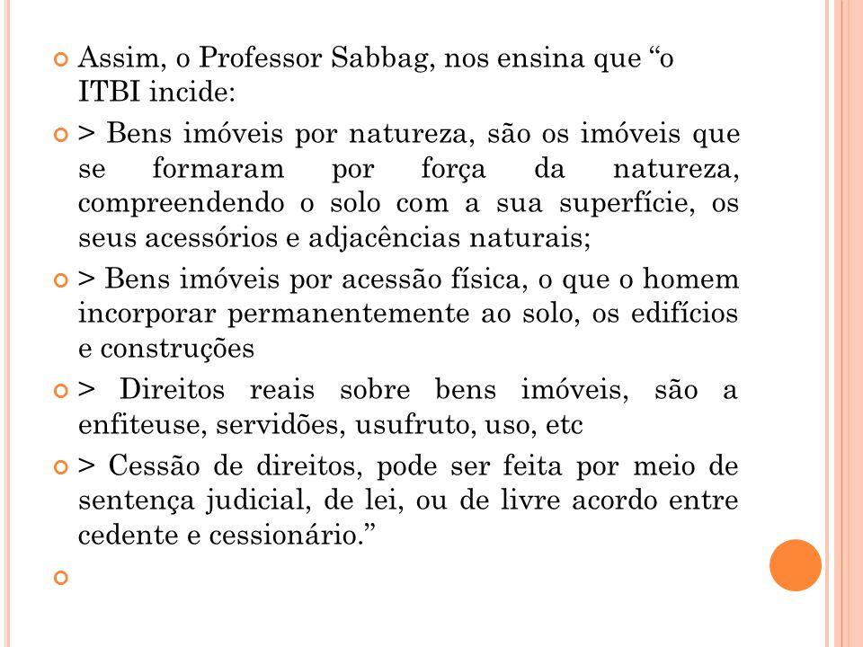 """Assim, o Professor Sabbag, nos ensina que """"o ITBI incide: > Bens imóveis por natureza, são os imóveis que se formaram por força da natureza, compreend"""