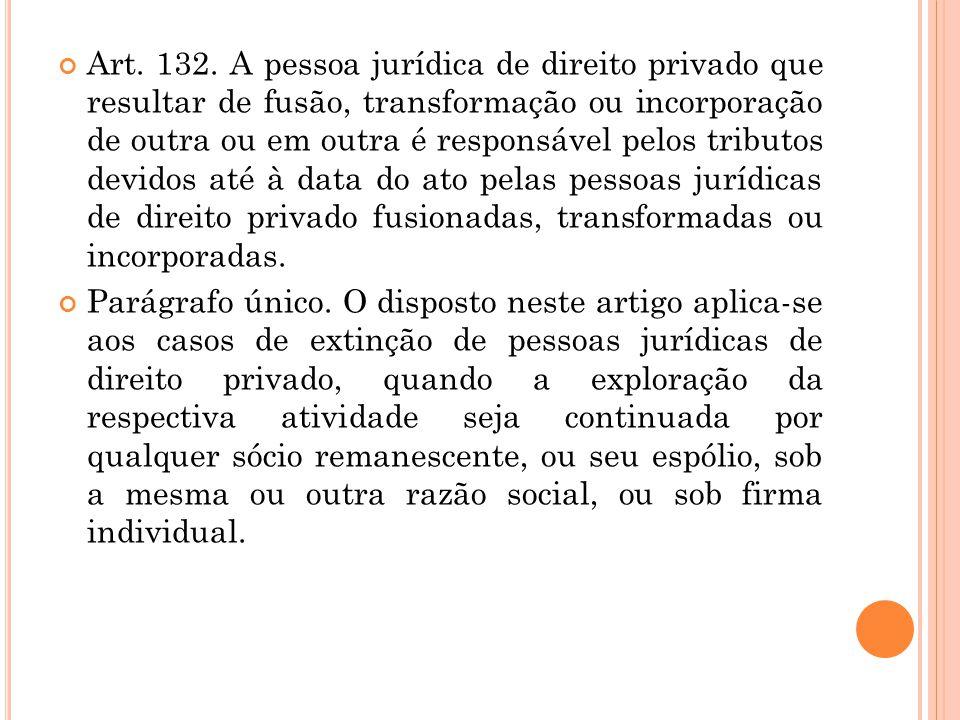Art. 132. A pessoa jurídica de direito privado que resultar de fusão, transformação ou incorporação de outra ou em outra é responsável pelos tributos