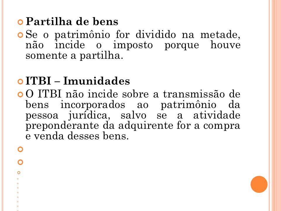 Partilha de bens Se o patrimônio for dividido na metade, não incide o imposto porque houve somente a partilha. ITBI – Imunidades O ITBI não incide sob