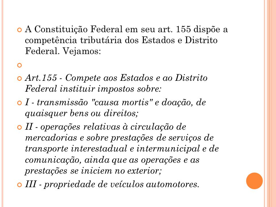 A Constituição Federal em seu art. 155 dispõe a competência tributária dos Estados e Distrito Federal. Vejamos: Art.155 - Compete aos Estados e ao Dis