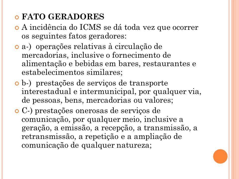 FATO GERADORES A incidência do ICMS se dá toda vez que ocorrer os seguintes fatos geradores: a-) operações relativas à circulação de mercadorias, incl