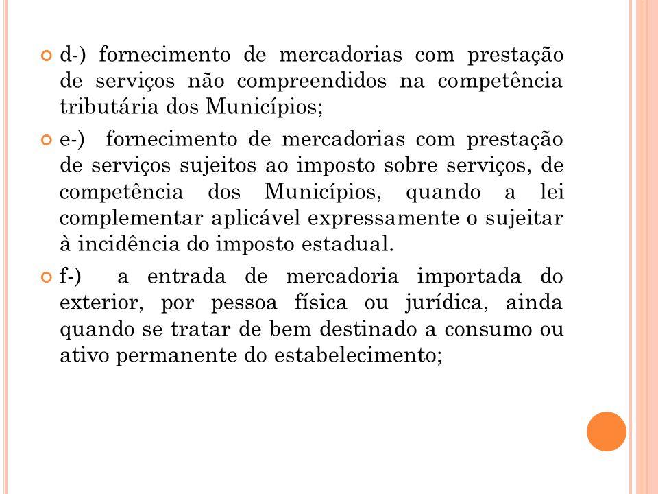 d-) fornecimento de mercadorias com prestação de serviços não compreendidos na competência tributária dos Municípios; e-) fornecimento de mercadorias