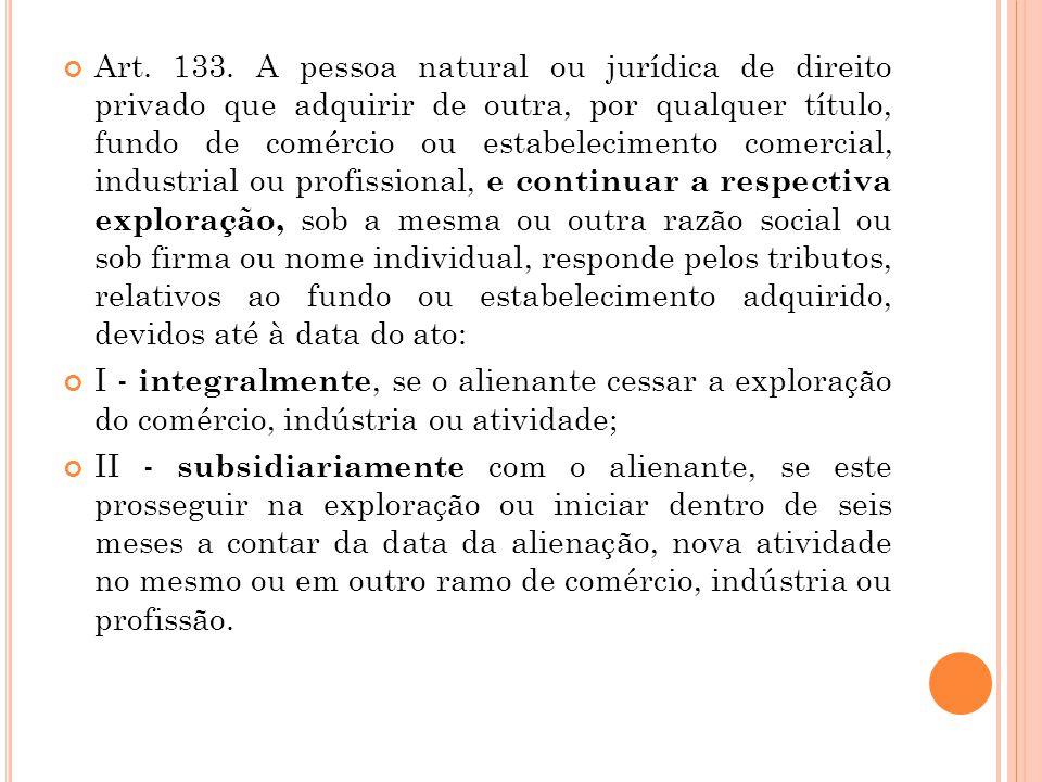 Art. 133. A pessoa natural ou jurídica de direito privado que adquirir de outra, por qualquer título, fundo de comércio ou estabelecimento comercial,