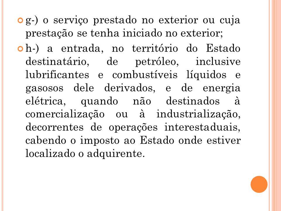 g-) o serviço prestado no exterior ou cuja prestação se tenha iniciado no exterior; h-) a entrada, no território do Estado destinatário, de petróleo,