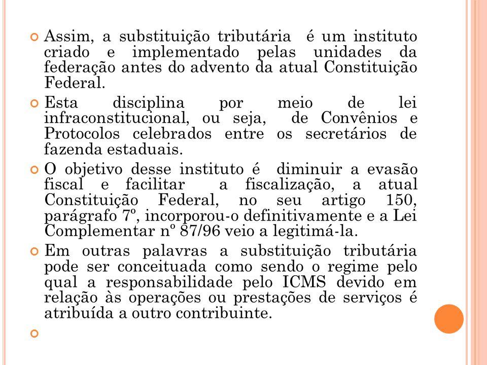 Assim, a substituição tributária é um instituto criado e implementado pelas unidades da federação antes do advento da atual Constituição Federal. Esta