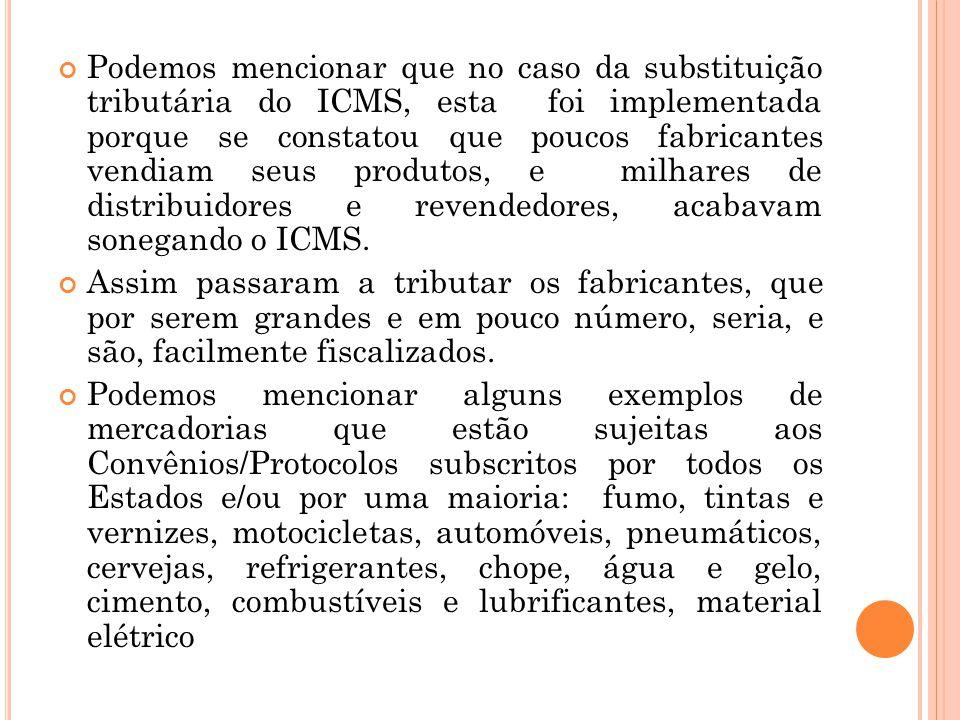 Podemos mencionar que no caso da substituição tributária do ICMS, esta foi implementada porque se constatou que poucos fabricantes vendiam seus produt