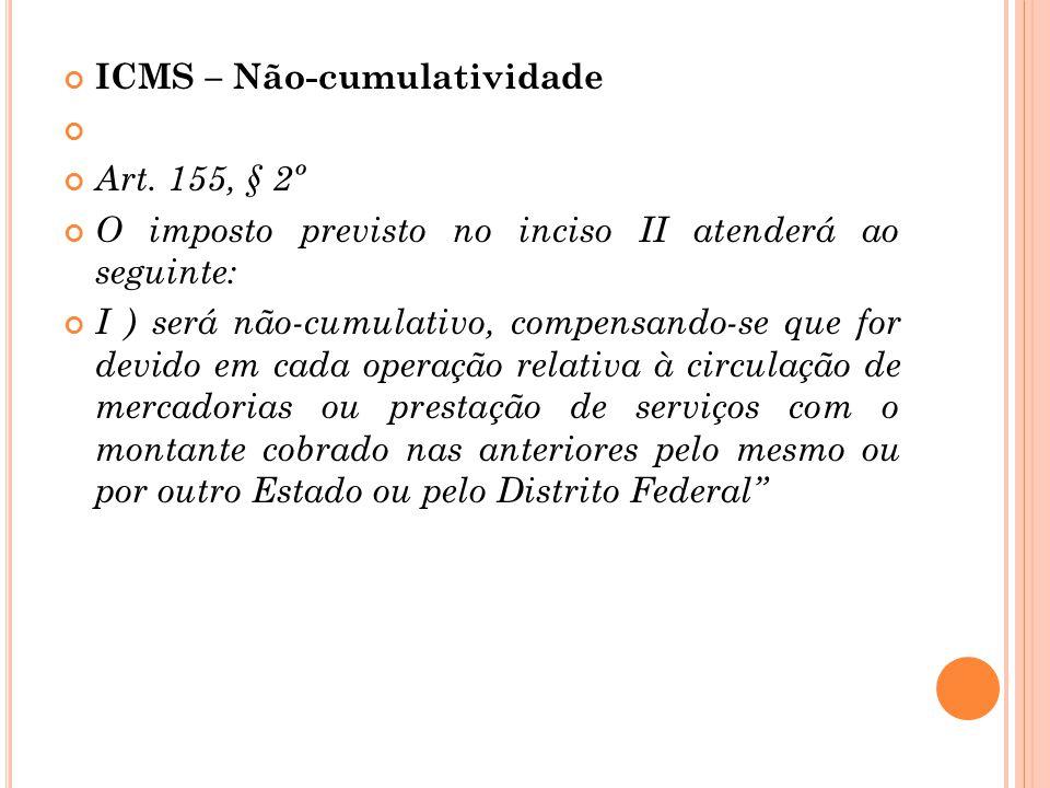 ICMS – Não-cumulatividade Art. 155, § 2º O imposto previsto no inciso II atenderá ao seguinte: I ) será não-cumulativo, compensando-se que for devido