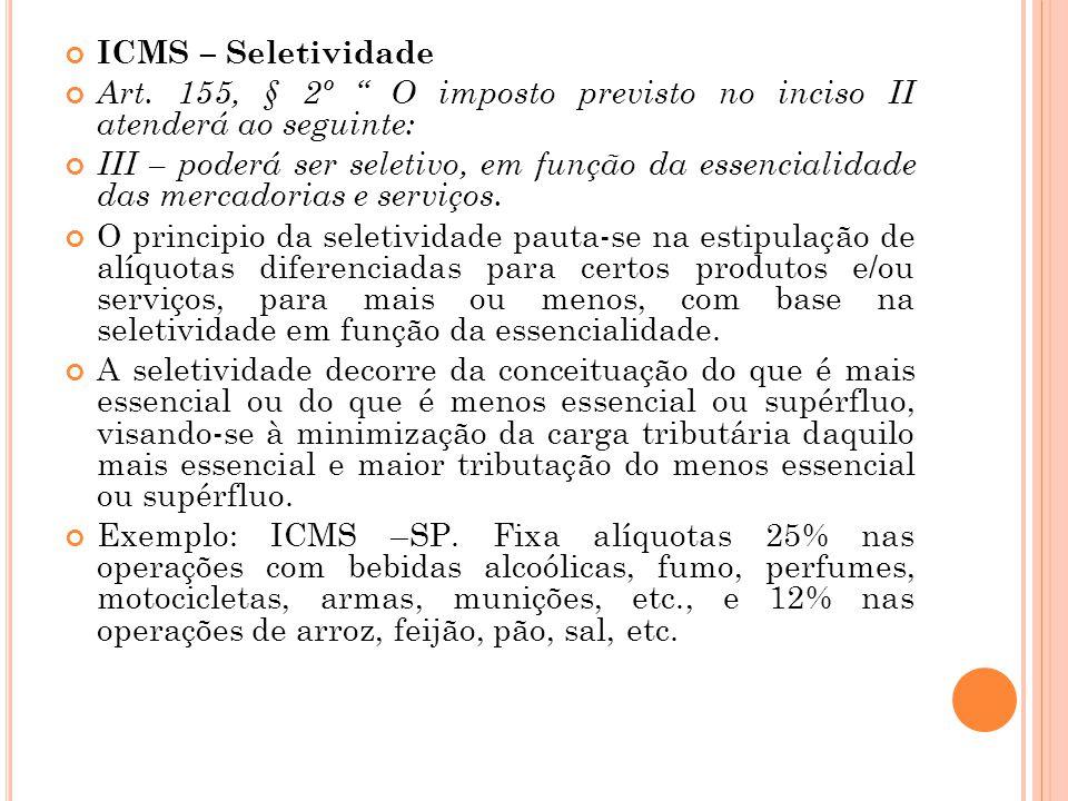 """ICMS – Seletividade Art. 155, § 2º """" O imposto previsto no inciso II atenderá ao seguinte: III – poderá ser seletivo, em função da essencialidade das"""