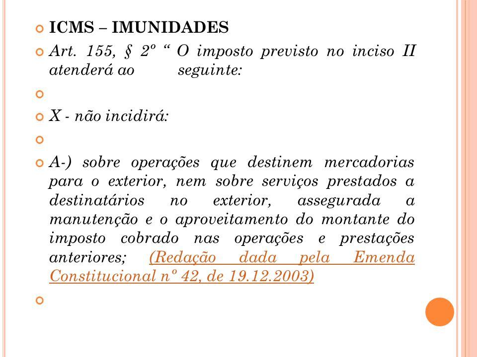 """ICMS – IMUNIDADES Art. 155, § 2º """" O imposto previsto no inciso II atenderá ao seguinte: X - não incidirá: A-) sobre operações que destinem mercadoria"""