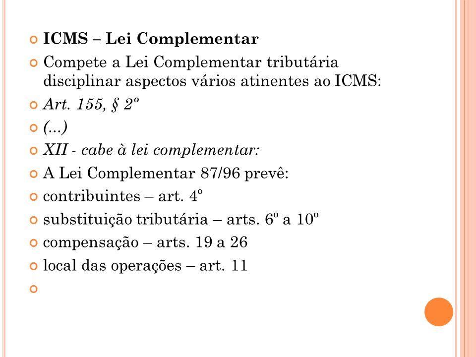 ICMS – Lei Complementar Compete a Lei Complementar tributária disciplinar aspectos vários atinentes ao ICMS: Art. 155, § 2º (...) XII - cabe à lei com