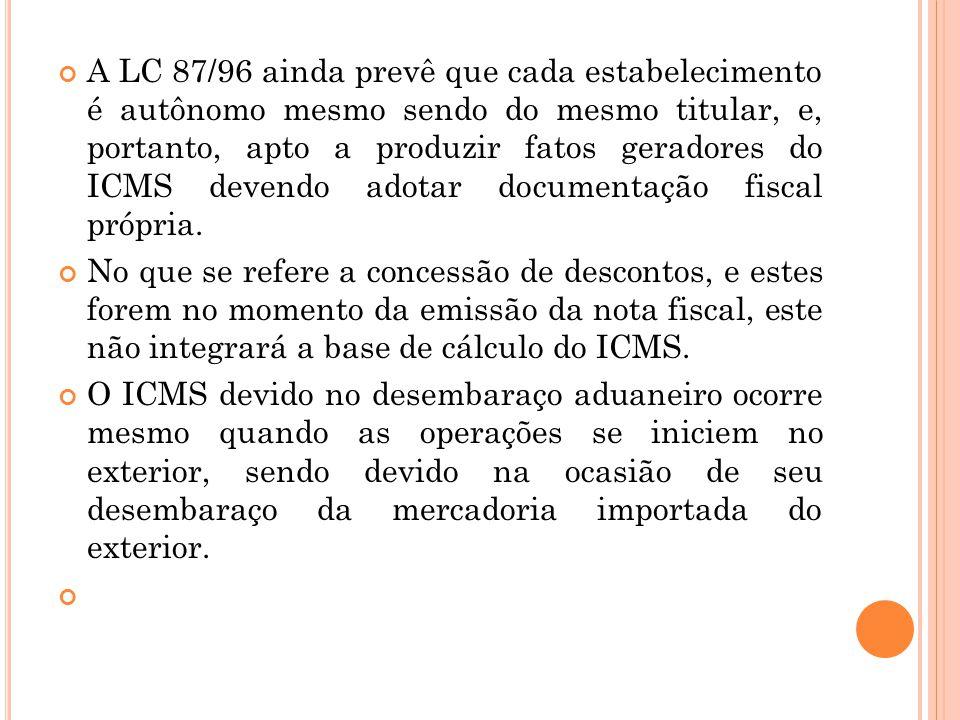 A LC 87/96 ainda prevê que cada estabelecimento é autônomo mesmo sendo do mesmo titular, e, portanto, apto a produzir fatos geradores do ICMS devendo