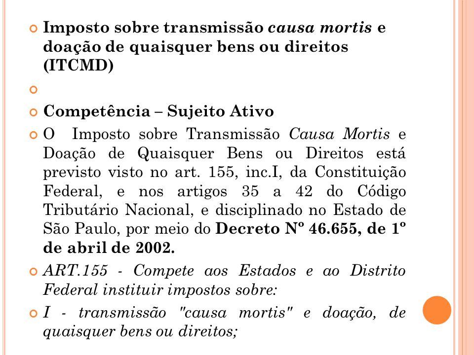 Imposto sobre transmissão causa mortis e doação de quaisquer bens ou direitos (ITCMD) Competência – Sujeito Ativo O Imposto sobre Transmissão Causa Mo
