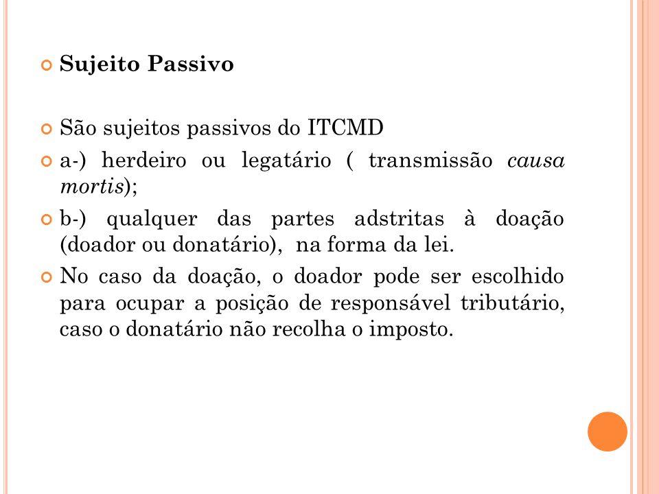 Sujeito Passivo São sujeitos passivos do ITCMD a-) herdeiro ou legatário ( transmissão causa mortis ); b-) qualquer das partes adstritas à doação (doa