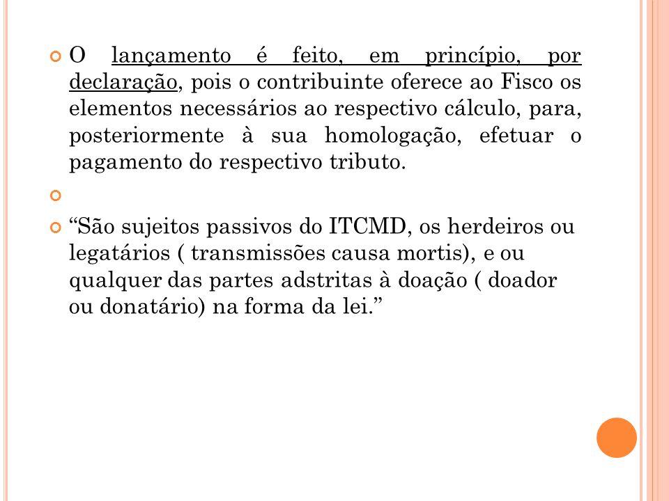 O lançamento é feito, em princípio, por declaração, pois o contribuinte oferece ao Fisco os elementos necessários ao respectivo cálculo, para, posteri