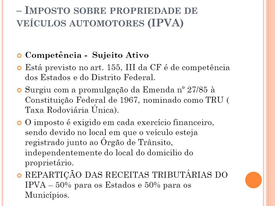 – I MPOSTO SOBRE PROPRIEDADE DE VEÍCULOS AUTOMOTORES (IPVA) Competência - Sujeito Ativo Está previsto no art. 155, III da CF é de competência dos Esta