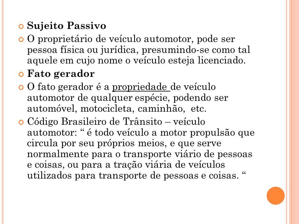 Sujeito Passivo O proprietário de veículo automotor, pode ser pessoa física ou jurídica, presumindo-se como tal aquele em cujo nome o veículo esteja l