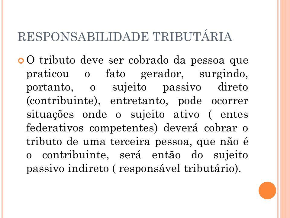 RESPONSABILIDADE TRIBUTÁRIA O tributo deve ser cobrado da pessoa que praticou o fato gerador, surgindo, portanto, o sujeito passivo direto (contribuin