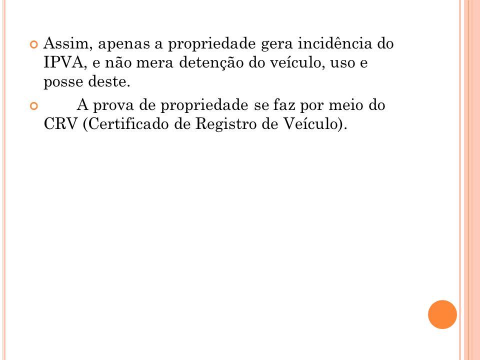 Assim, apenas a propriedade gera incidência do IPVA, e não mera detenção do veículo, uso e posse deste. A prova de propriedade se faz por meio do CRV
