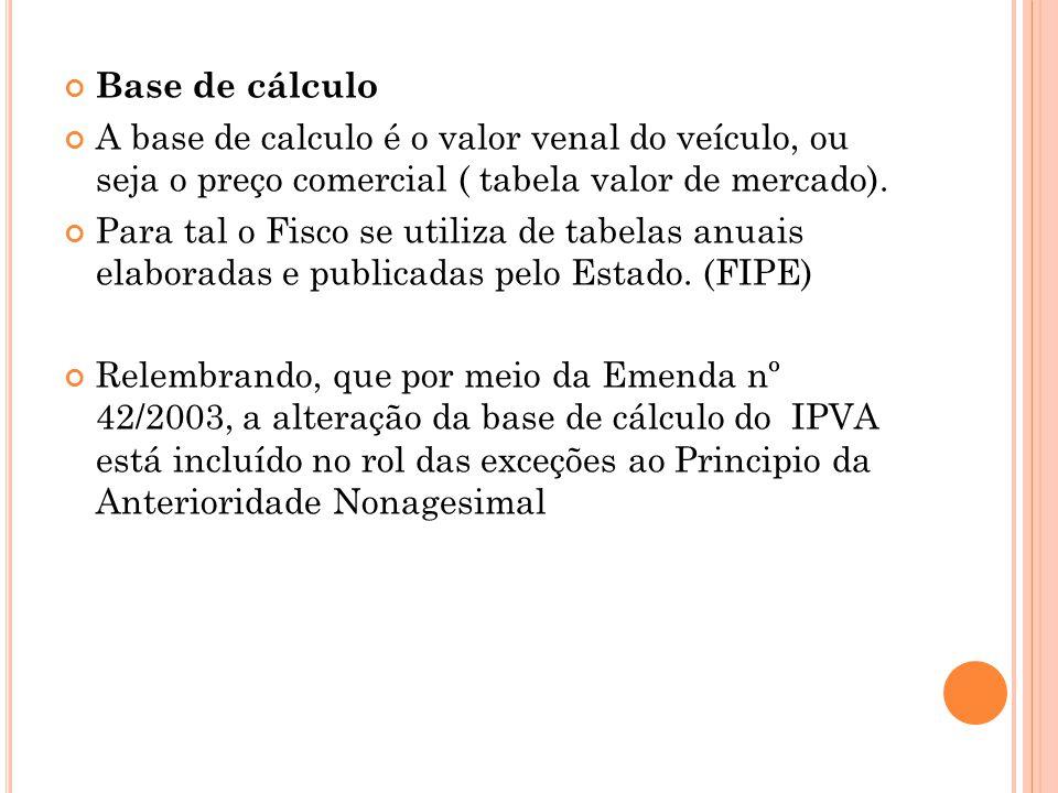Base de cálculo A base de calculo é o valor venal do veículo, ou seja o preço comercial ( tabela valor de mercado). Para tal o Fisco se utiliza de tab
