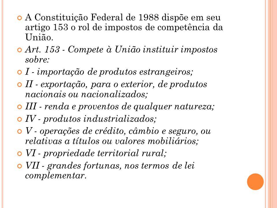 A Constituição Federal de 1988 dispõe em seu artigo 153 o rol de impostos de competência da União. Art. 153 - Compete à União instituir impostos sobre