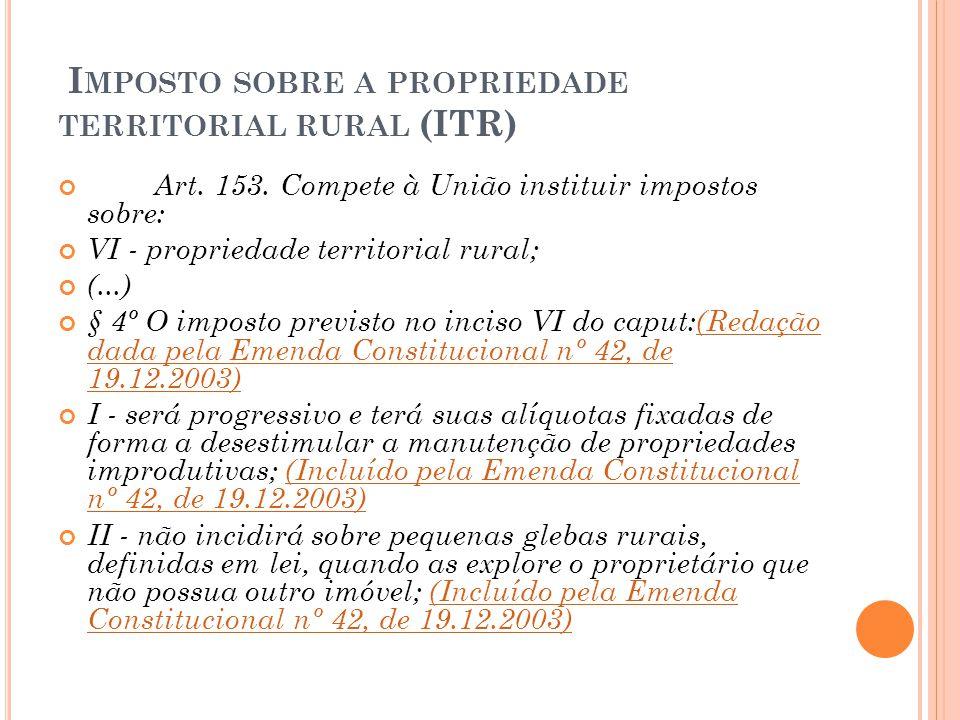 I MPOSTO SOBRE A PROPRIEDADE TERRITORIAL RURAL (ITR) Art. 153. Compete à União instituir impostos sobre: VI - propriedade territorial rural; (...) § 4