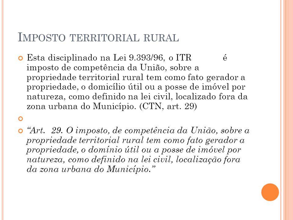 I MPOSTO TERRITORIAL RURAL Esta disciplinado na Lei 9.393/96, o ITR é imposto de competência da União, sobre a propriedade territorial rural tem como