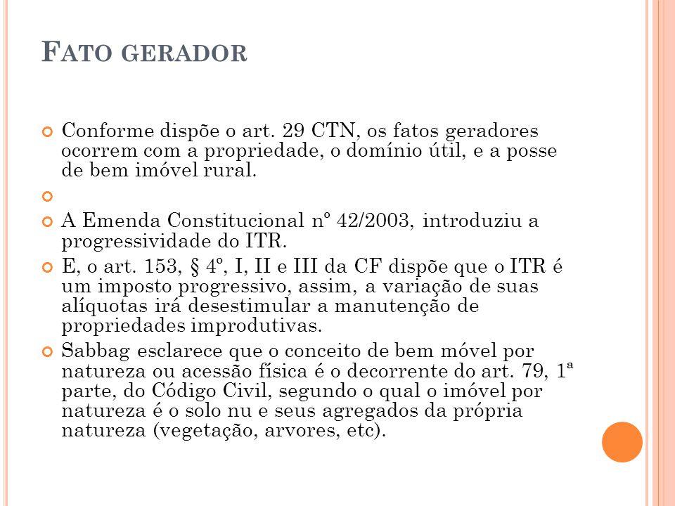 F ATO GERADOR Conforme dispõe o art. 29 CTN, os fatos geradores ocorrem com a propriedade, o domínio útil, e a posse de bem imóvel rural. A Emenda Con