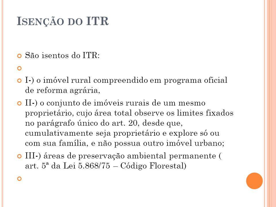 I SENÇÃO DO ITR São isentos do ITR: I-) o imóvel rural compreendido em programa oficial de reforma agrária, II-) o conjunto de imóveis rurais de um me