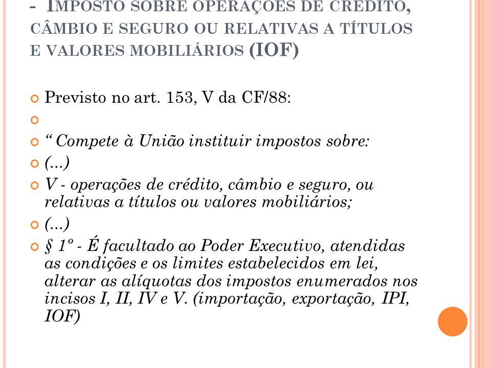 """- I MPOSTO SOBRE OPERAÇÕES DE CRÉDITO, CÂMBIO E SEGURO OU RELATIVAS A TÍTULOS E VALORES MOBILIÁRIOS (IOF) Previsto no art. 153, V da CF/88: """" Compete"""
