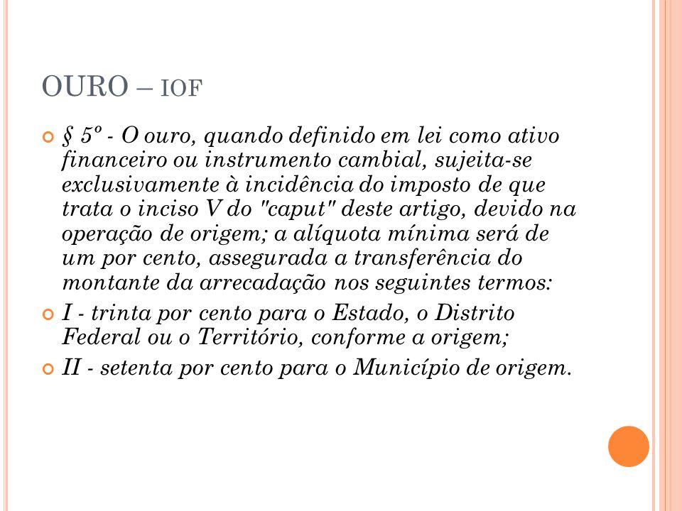 OURO – IOF § 5º - O ouro, quando definido em lei como ativo financeiro ou instrumento cambial, sujeita-se exclusivamente à incidência do imposto de qu
