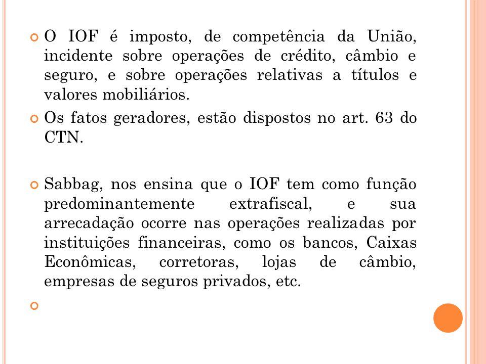 O IOF é imposto, de competência da União, incidente sobre operações de crédito, câmbio e seguro, e sobre operações relativas a títulos e valores mobil