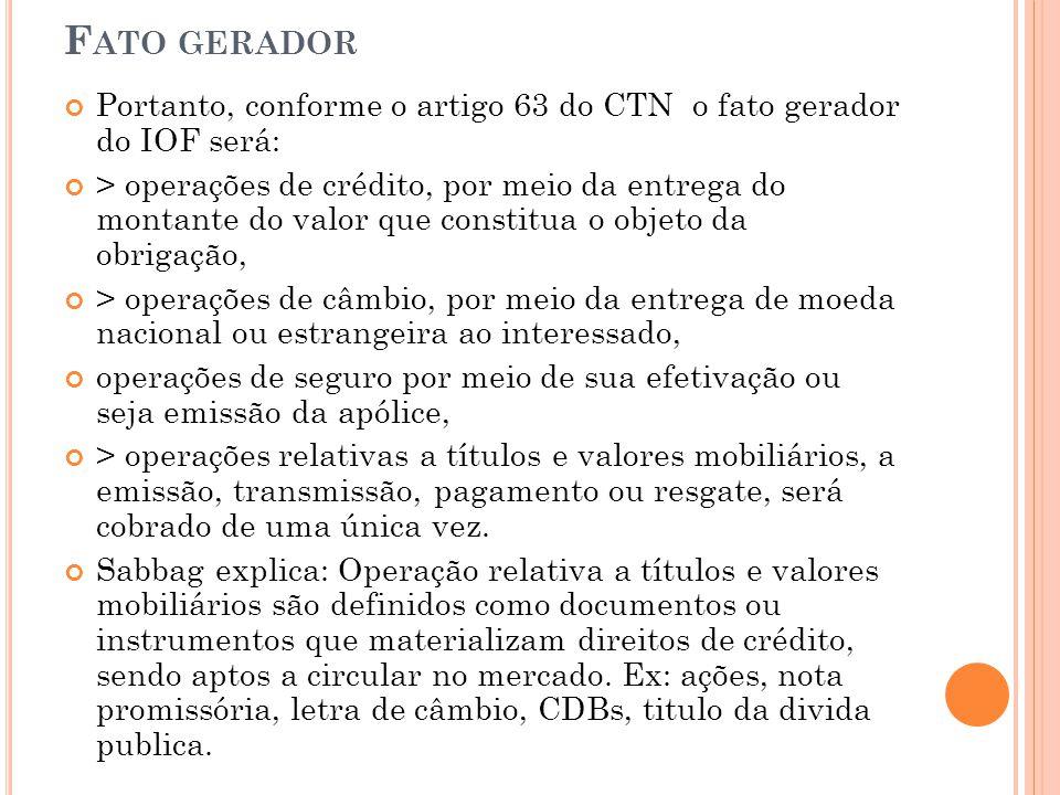 F ATO GERADOR Portanto, conforme o artigo 63 do CTN o fato gerador do IOF será: > operações de crédito, por meio da entrega do montante do valor que c