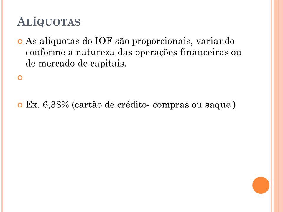 A LÍQUOTAS As alíquotas do IOF são proporcionais, variando conforme a natureza das operações financeiras ou de mercado de capitais. Ex. 6,38% (cartão