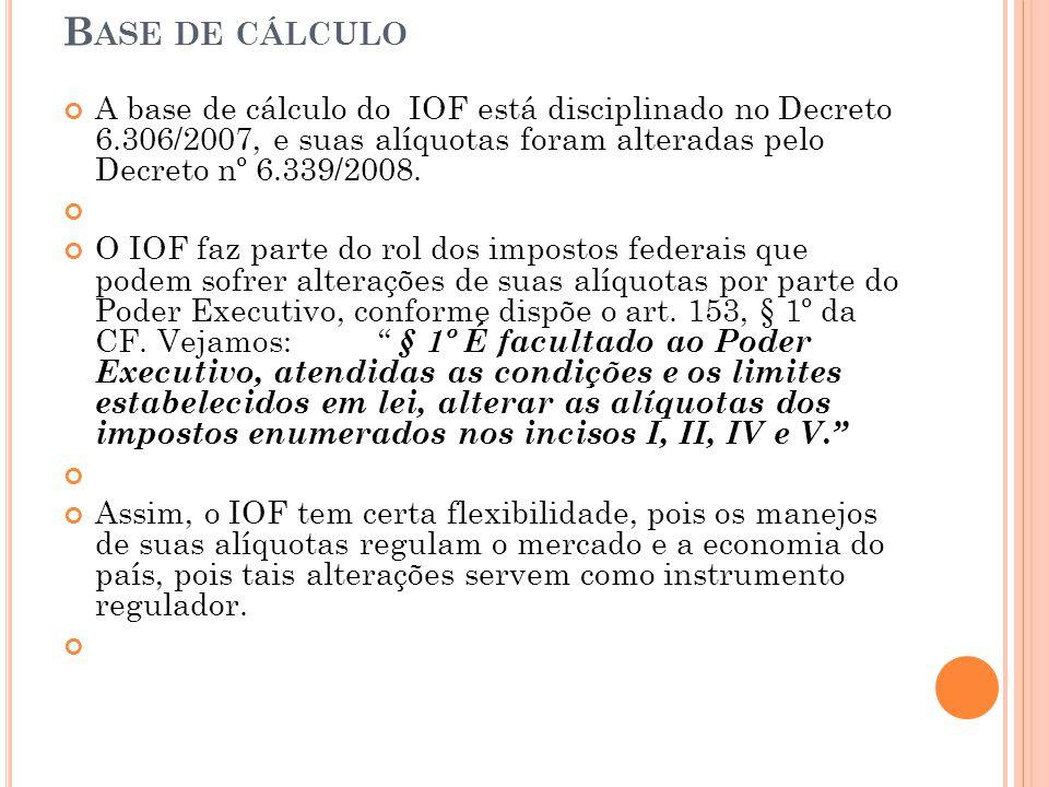 B ASE DE CÁLCULO A base de cálculo do IOF está disciplinado no Decreto 6.306/2007, e suas alíquotas foram alteradas pelo Decreto nº 6.339/2008. O IOF