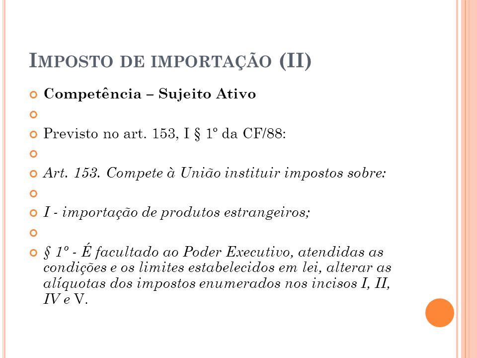 I MPOSTO DE IMPORTAÇÃO (II) Competência – Sujeito Ativo Previsto no art. 153, I § 1º da CF/88: Art. 153. Compete à União instituir impostos sobre: I -