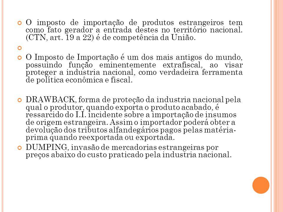 O imposto de importação de produtos estrangeiros tem como fato gerador a entrada destes no território nacional. (CTN, art. 19 a 22) é de competência d