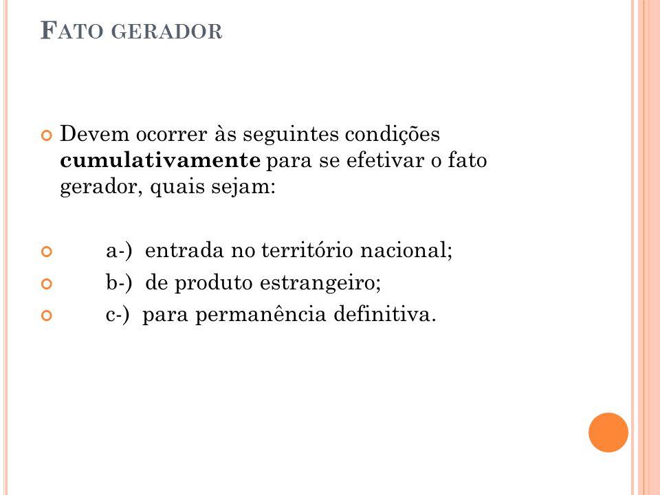 F ATO GERADOR Devem ocorrer às seguintes condições cumulativamente para se efetivar o fato gerador, quais sejam: a-) entrada no território nacional; b