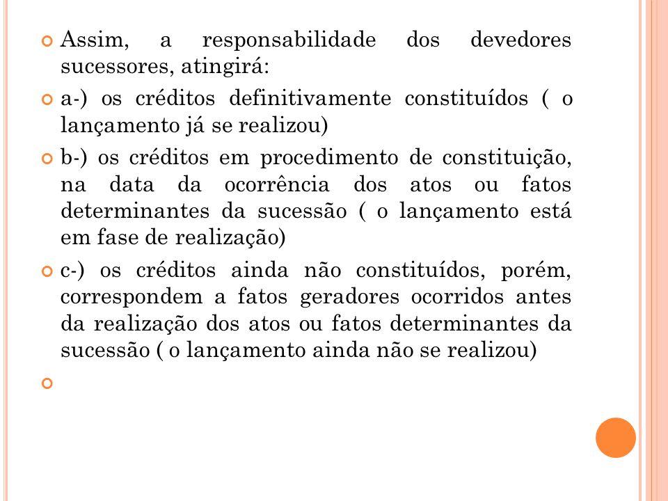 Assim, a responsabilidade dos devedores sucessores, atingirá: a-) os créditos definitivamente constituídos ( o lançamento já se realizou) b-) os crédi