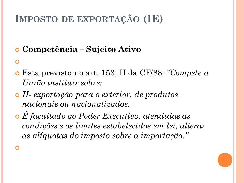 """I MPOSTO DE EXPORTAÇÃO (IE) Competência – Sujeito Ativo Esta previsto no art. 153, II da CF/88: """"Compete a União instituir sobre: II- exportação para"""
