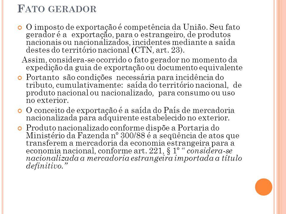 F ATO GERADOR O imposto de exportação é competência da União. Seu fato gerador é a exportação, para o estrangeiro, de produtos nacionais ou nacionaliz