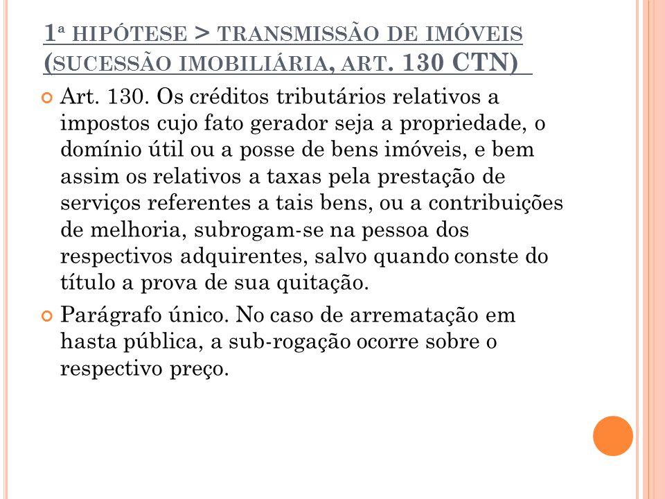 1 ª HIPÓTESE > TRANSMISSÃO DE IMÓVEIS ( SUCESSÃO IMOBILIÁRIA, ART. 130 CTN) Art. 130. Os créditos tributários relativos a impostos cujo fato gerador s