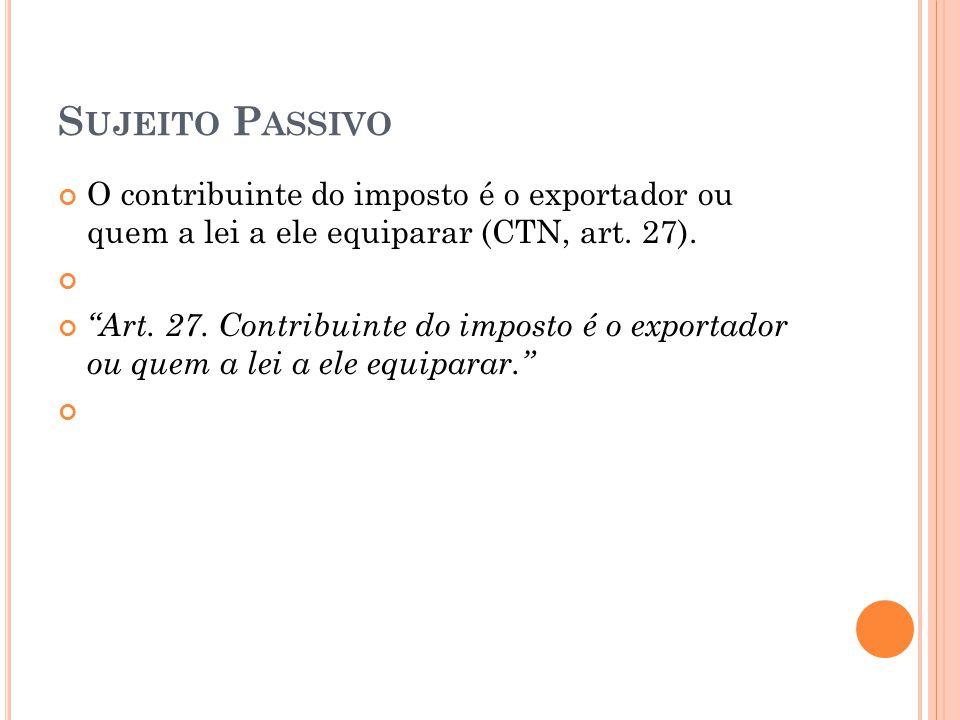 """S UJEITO P ASSIVO O contribuinte do imposto é o exportador ou quem a lei a ele equiparar (CTN, art. 27). """"Art. 27. Contribuinte do imposto é o exporta"""