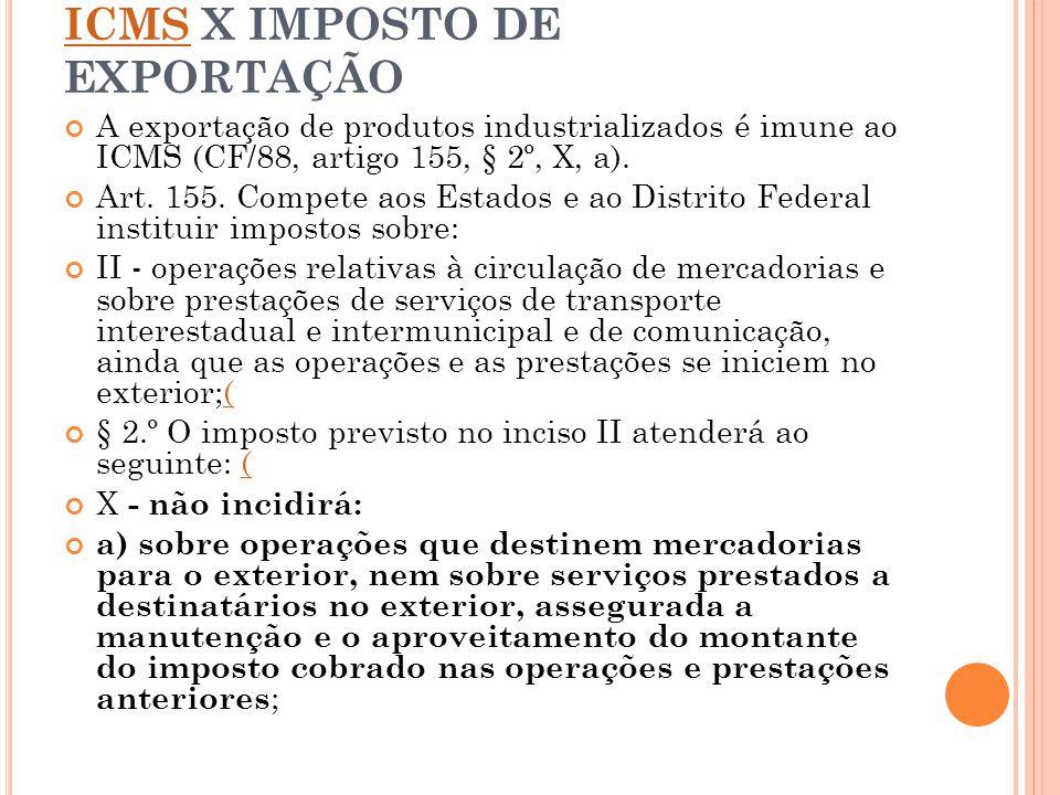 ICMSICMS X IMPOSTO DE EXPORTAÇÃO A exportação de produtos industrializados é imune ao ICMS (CF/88, artigo 155, § 2º, X, a). Art. 155. Compete aos Esta