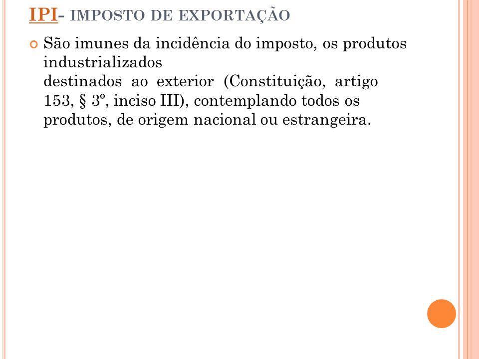 IPIIPI- IMPOSTO DE EXPORTAÇÃO São imunes da incidência do imposto, os produtos industrializados destinados ao exterior (Constituição, artigo 153, § 3º